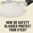 How do safety glasses protect your eyes?